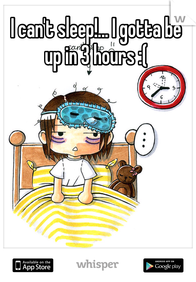 I can't sleep!... I gotta be up in 3 hours :(