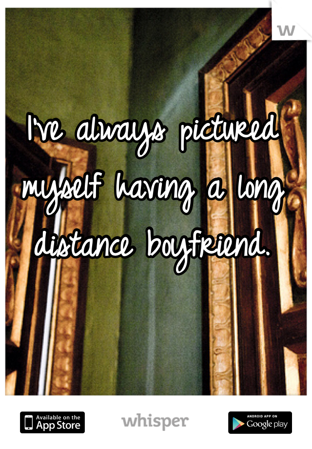 I've always pictured myself having a long distance boyfriend.