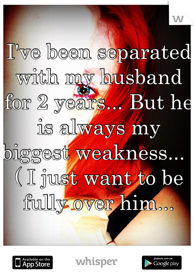 I've been separated with my husband for 2 years... But he is always my biggest weakness... :( I just want to be fully over him...