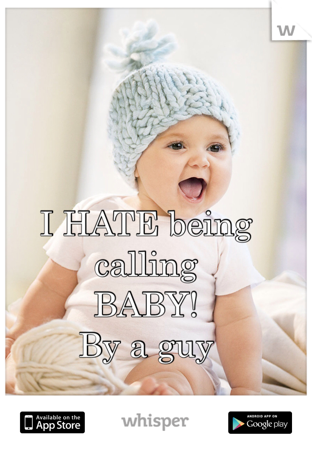 I HATE being calling  BABY! By a guy