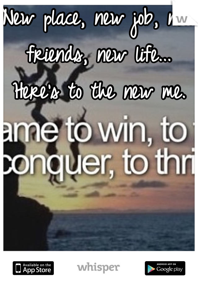 New place, new job, new friends, new life... Here's to the new me.