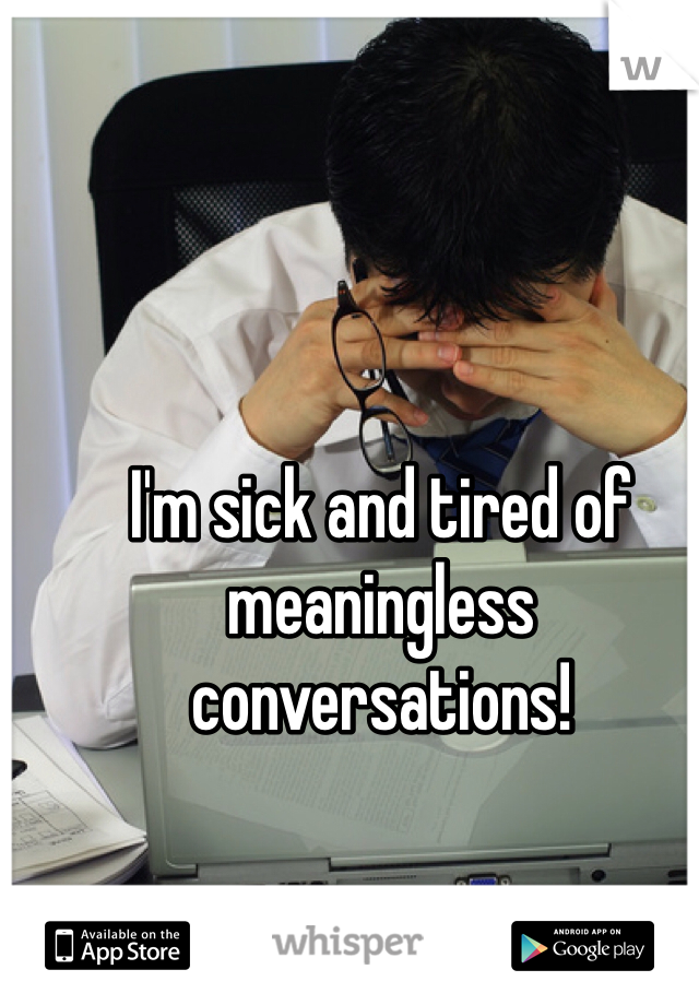 I'm sick and tired of meaningless conversations!