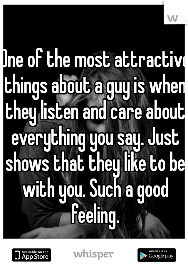 One of the most attractive things about a guy is when they listen and care about everything you say. Just shows that they like to be with you. Such a good feeling.