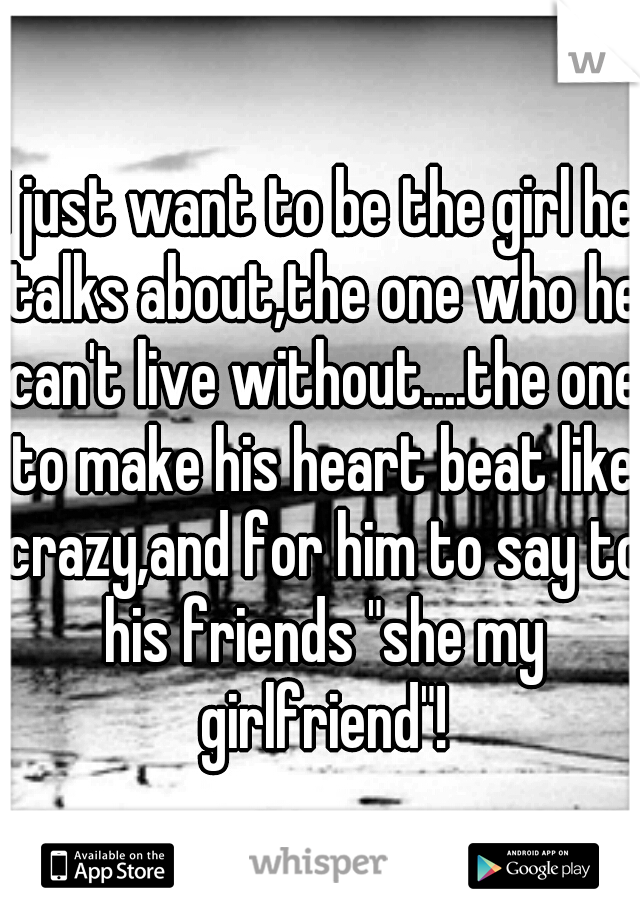 """I just want to be the girl he talks about,the one who he can't live without....the one to make his heart beat like crazy,and for him to say to his friends """"she my girlfriend""""!"""