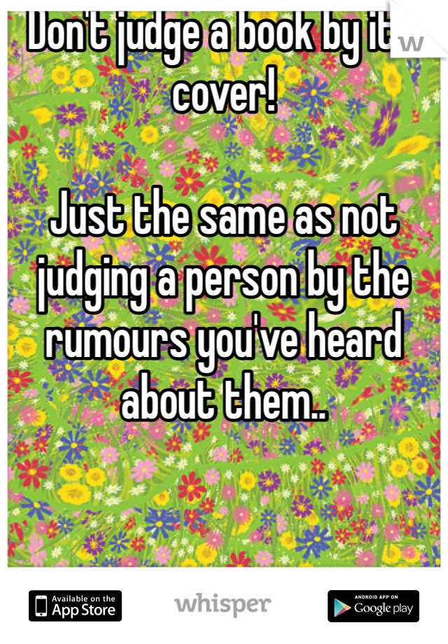 Don't judge a book by it's cover!   Just the same as not judging a person by the rumours you've heard about them..