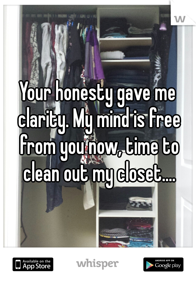 Your honesty gave me clarity. My mind is free from you now, time to clean out my closet....