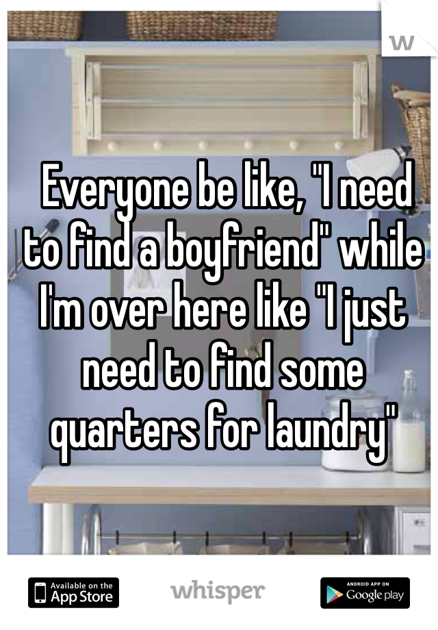 "Everyone be like, ""I need to find a boyfriend"" while I'm over here like ""I just need to find some quarters for laundry"""