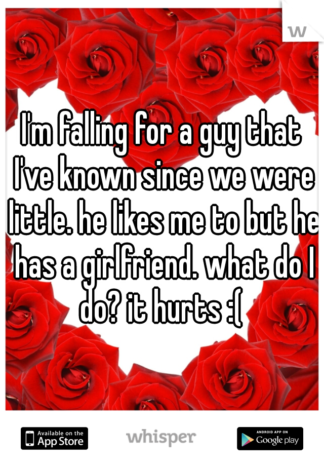 I'm falling for a guy that I've known since we were little. he likes me to but he has a girlfriend. what do I do? it hurts :(