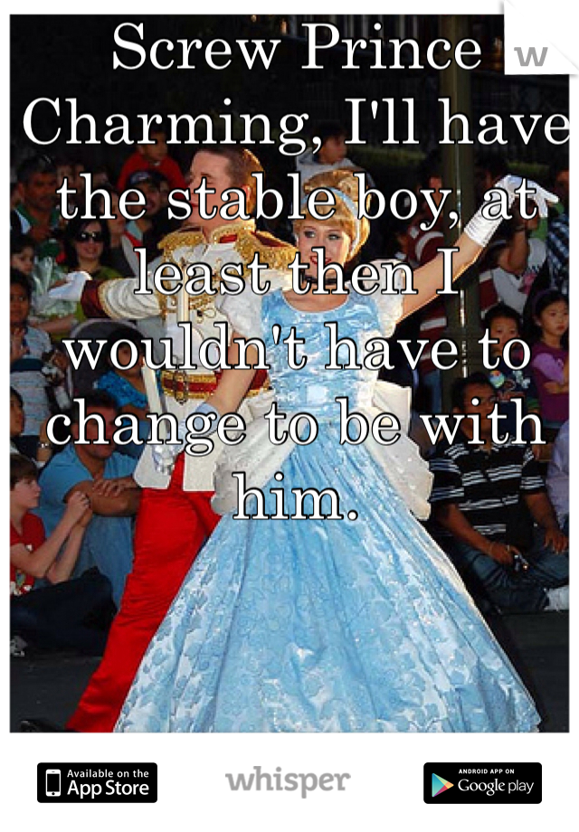Screw Prince Charming, I'll have the stable boy, at least then I wouldn't have to change to be with him.