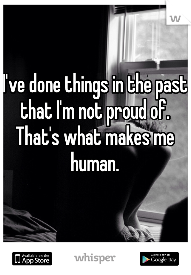 I've done things in the past that I'm not proud of. That's what makes me human.