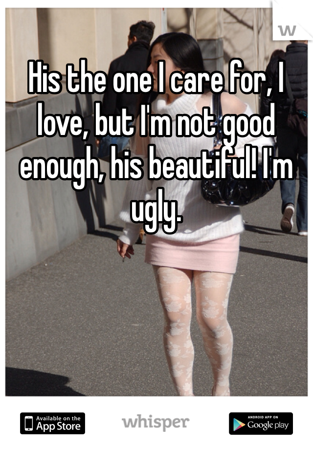 His the one I care for, I love, but I'm not good enough, his beautiful! I'm ugly.