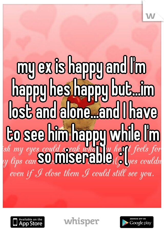 my ex is happy and I'm happy hes happy but...im lost and alone...and I have to see him happy while I'm so miserable  :'(