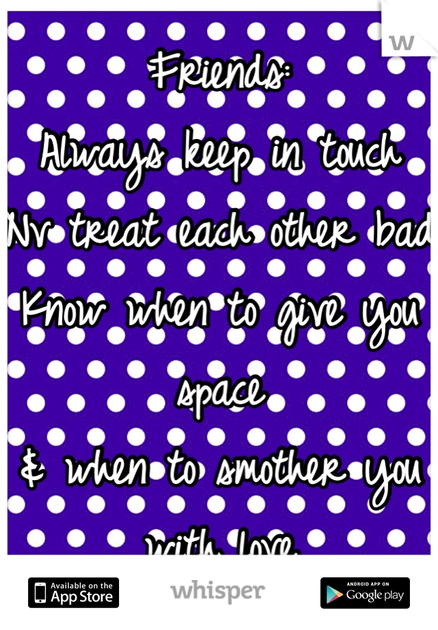Friends: Always keep in touch Nv treat each other bad Know when to give you space & when to smother you with love