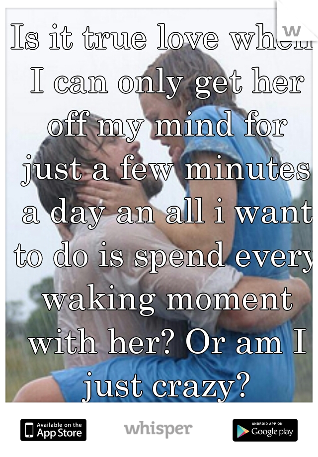 Is it true love when I can only get her off my mind for just a few minutes a day an all i want to do is spend every waking moment with her? Or am I just crazy?