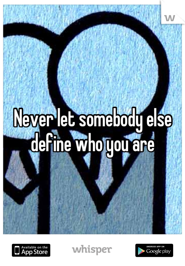 Never let somebody else define who you are