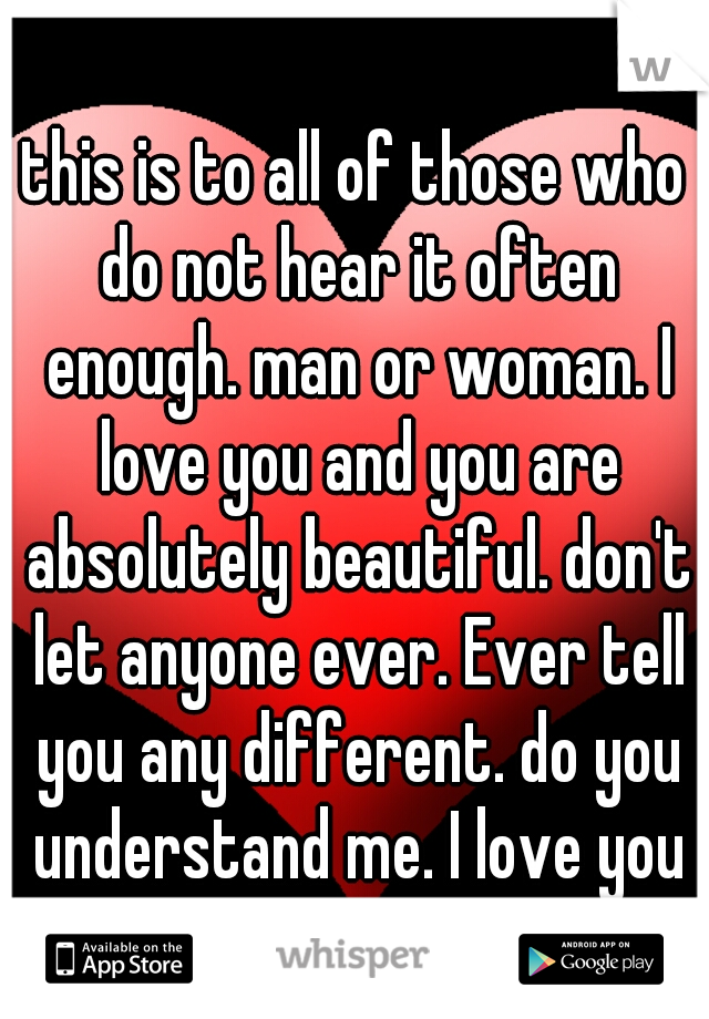 this is to all of those who do not hear it often enough. man or woman. I love you and you are absolutely beautiful. don't let anyone ever. Ever tell you any different. do you understand me. I love you