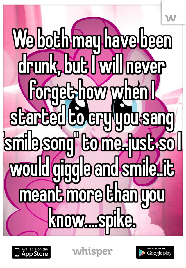 "We both may have been drunk, but I will never forget how when I started to cry you sang ""smile song"" to me..just so I would giggle and smile..it meant more than you know....spike."