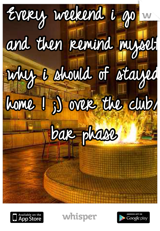 Every weekend i go out and then remind myself why i should of stayed home ! ;) over the club/bar phase