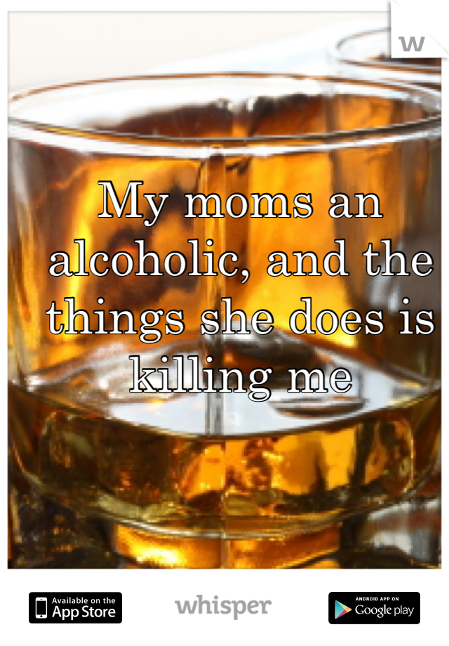 My moms an alcoholic, and the things she does is killing me