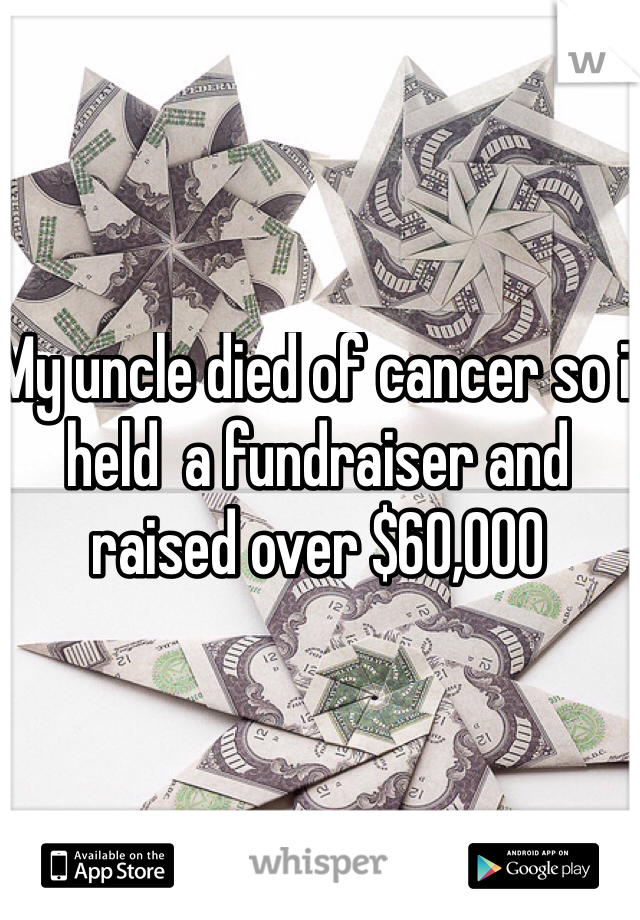 My uncle died of cancer so i held  a fundraiser and raised over $60,000