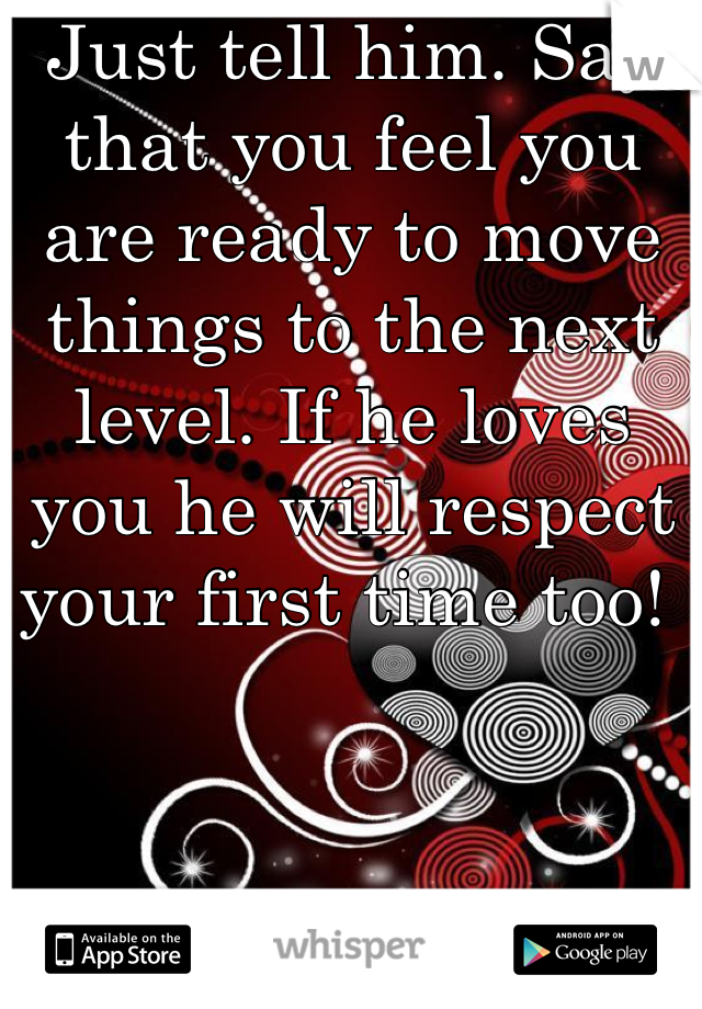 Just tell him. Say that you feel you are ready to move things to the next level. If he loves you he will respect your first time too!