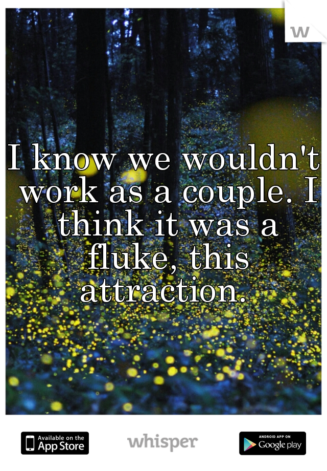I know we wouldn't work as a couple. I think it was a fluke, this attraction.