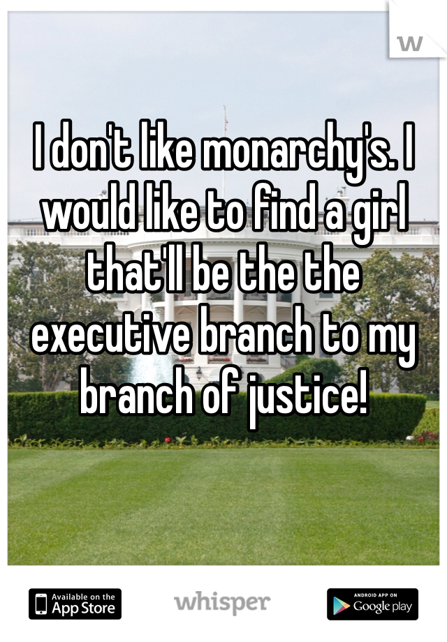 I don't like monarchy's. I would like to find a girl that'll be the the executive branch to my branch of justice!