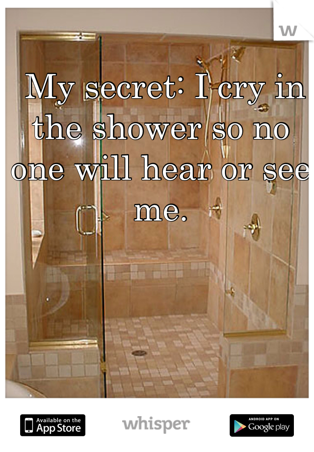 My secret: I cry in the shower so no one will hear or see me.