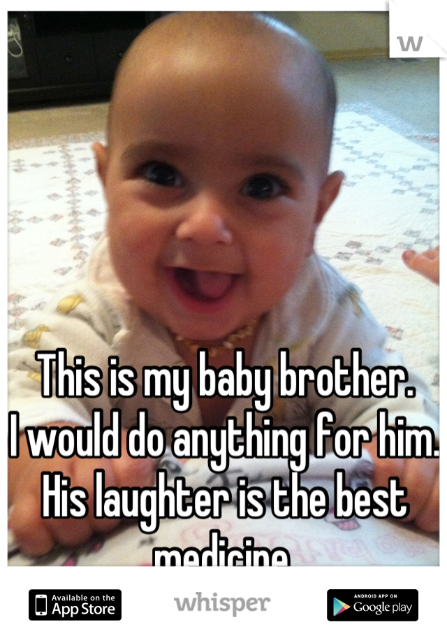 This is my baby brother. I would do anything for him. His laughter is the best medicine.