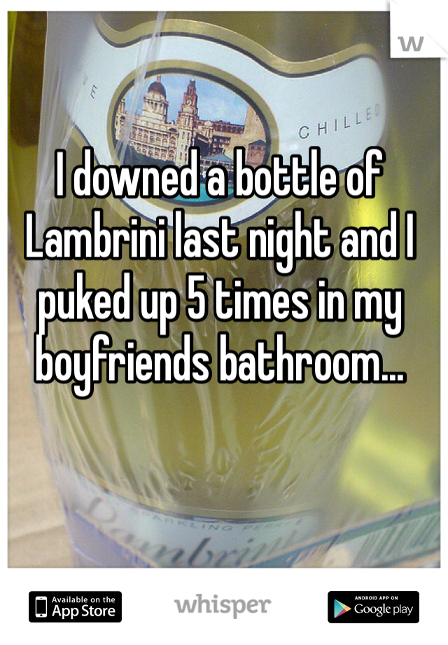 I downed a bottle of Lambrini last night and I puked up 5 times in my boyfriends bathroom...