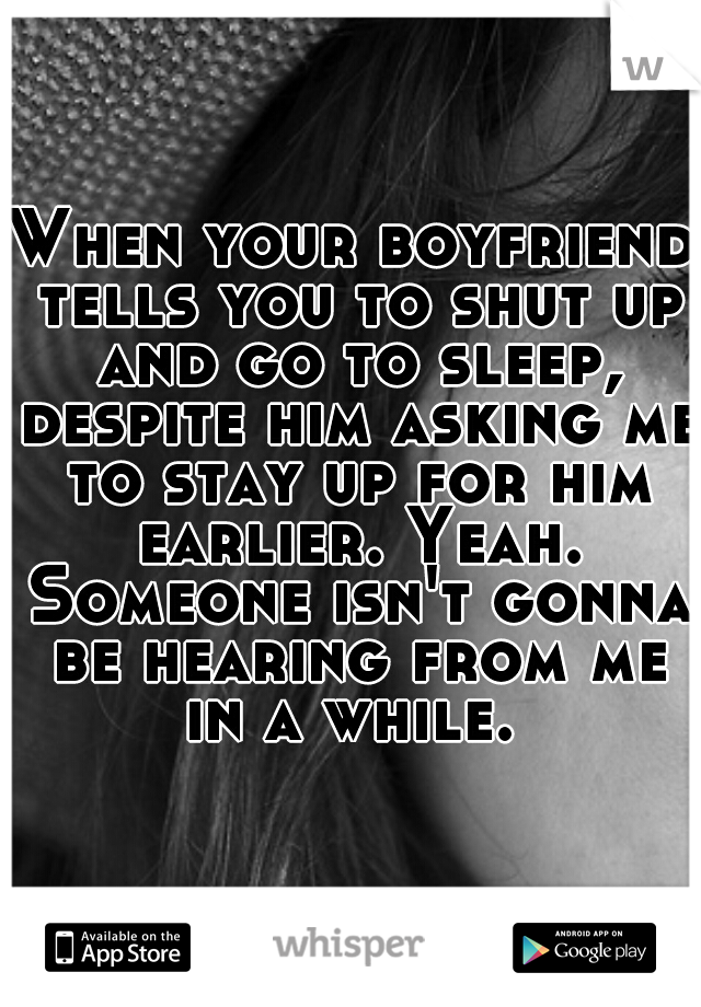 When your boyfriend tells you to shut up and go to sleep, despite him asking me to stay up for him earlier. Yeah. Someone isn't gonna be hearing from me in a while.