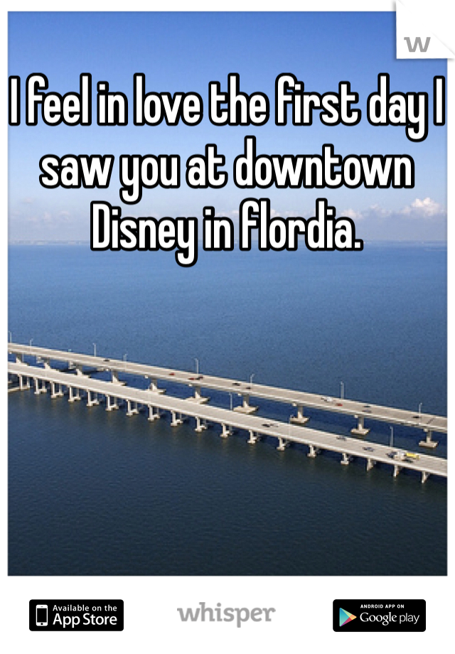 I feel in love the first day I saw you at downtown Disney in flordia.