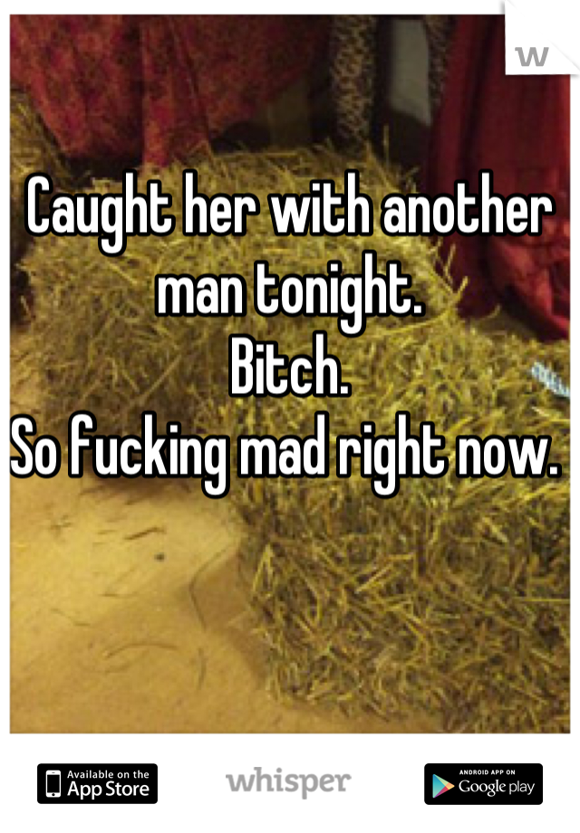 Caught her with another man tonight.  Bitch.  So fucking mad right now.