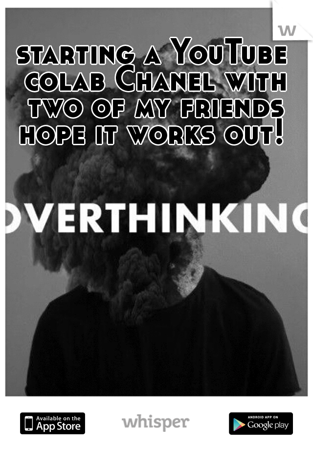 starting a YouTube colab Chanel with two of my friends hope it works out!