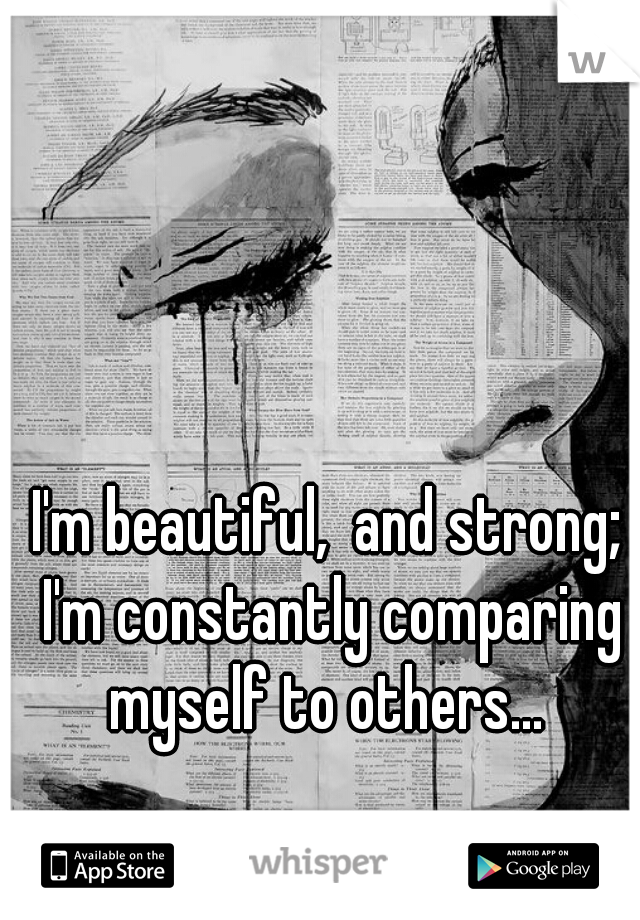 I'm beautiful,  and strong; I'm constantly comparing myself to others...