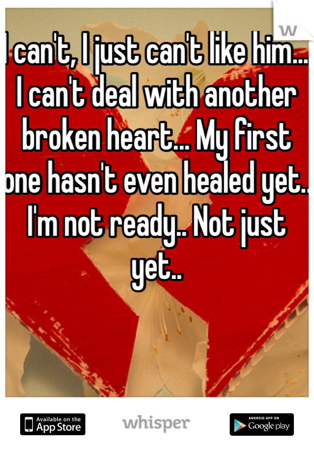 I can't, I just can't like him...  I can't deal with another broken heart... My first one hasn't even healed yet.. I'm not ready.. Not just yet..