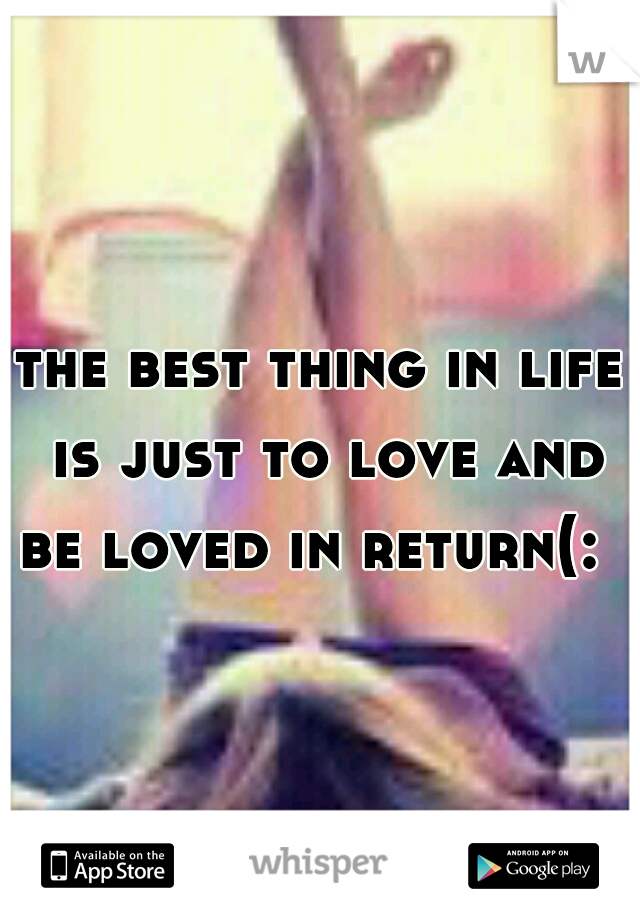 the best thing in life is just to love and be loved in return(: