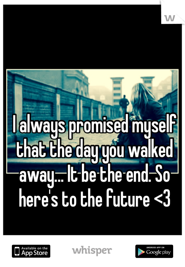 I always promised myself that the day you walked away... It be the end. So here's to the future <3