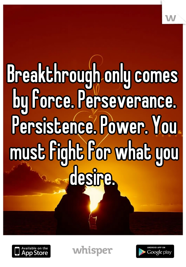 Breakthrough only comes by force. Perseverance. Persistence. Power. You must fight for what you desire.