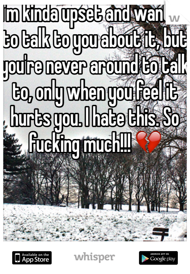 I'm kinda upset and wanted to talk to you about it, but you're never around to talk to, only when you feel it hurts you. I hate this. So fucking much!!! 💔