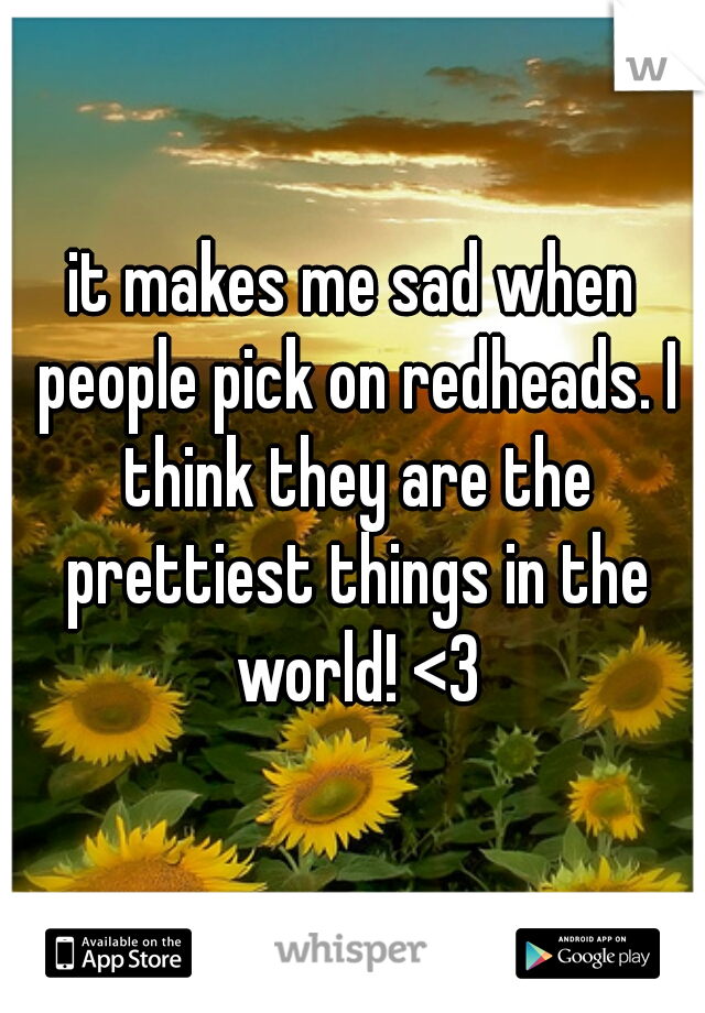 it makes me sad when people pick on redheads. I think they are the prettiest things in the world! <3