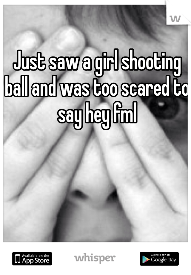 Just saw a girl shooting ball and was too scared to say hey fml