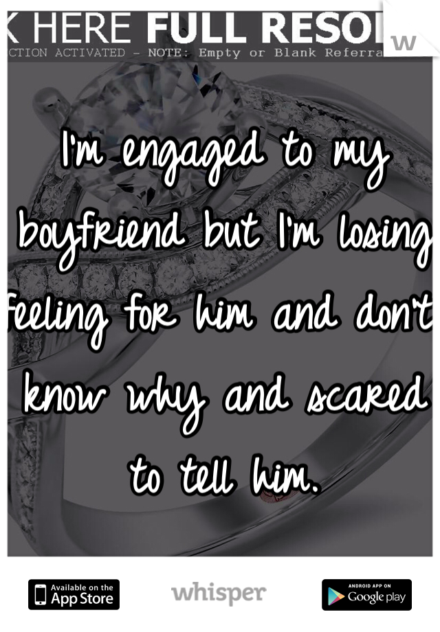 I'm engaged to my boyfriend but I'm losing feeling for him and don't know why and scared to tell him.