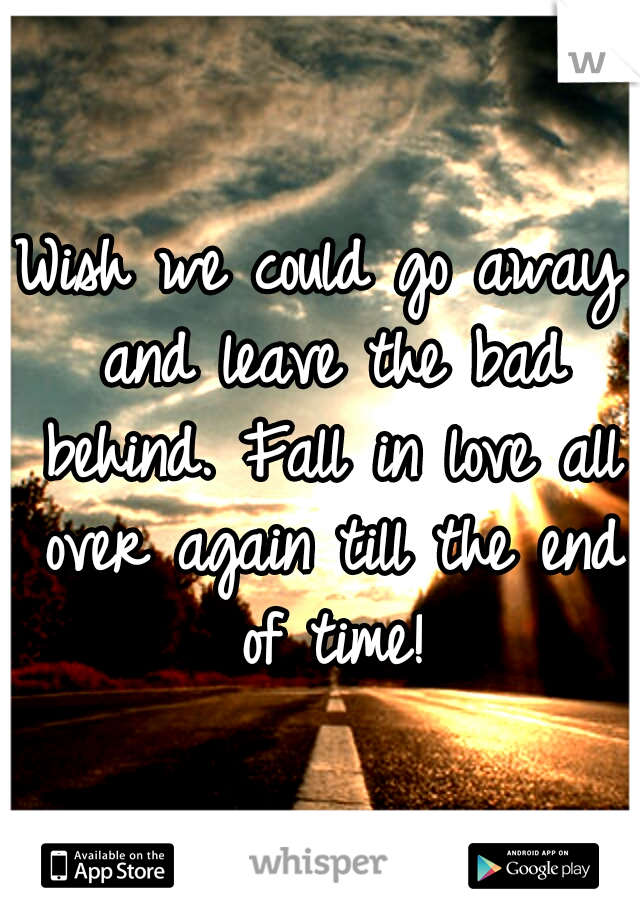 Wish we could go away and leave the bad behind. Fall in love all over again till the end of time!