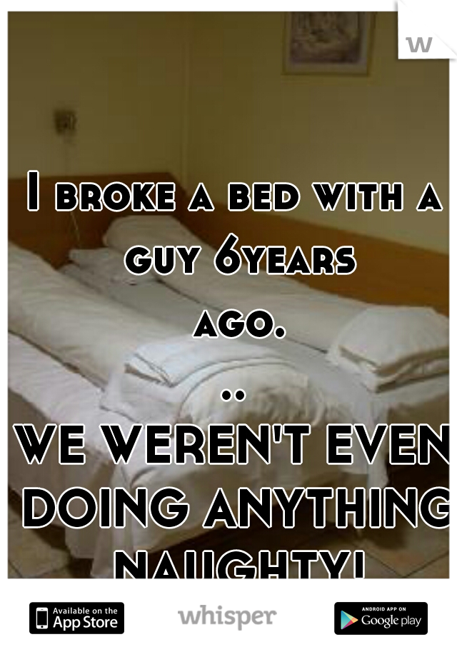 I broke a bed with a guy 6years ago...  WE WEREN'T EVEN DOING ANYTHING NAUGHTY!
