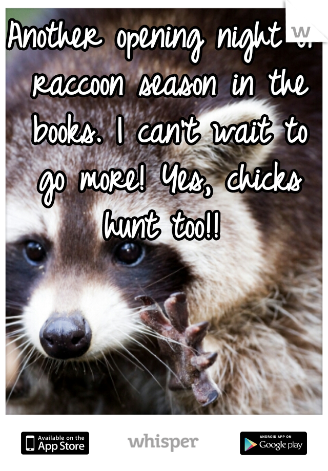 Another opening night of raccoon season in the books. I can't wait to go more! Yes, chicks hunt too!!