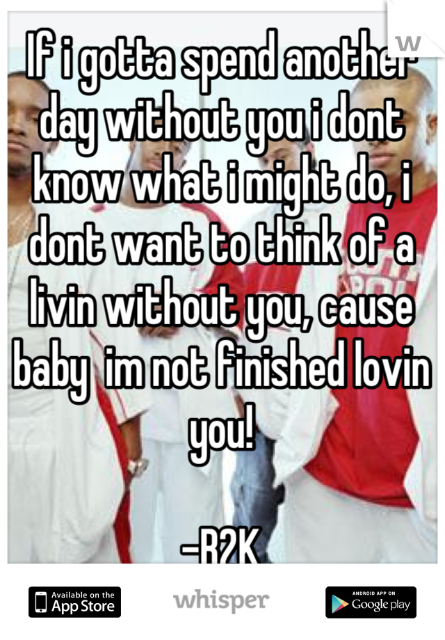 If i gotta spend another day without you i dont know what i might do, i dont want to think of a livin without you, cause baby  im not finished lovin you!   -B2K