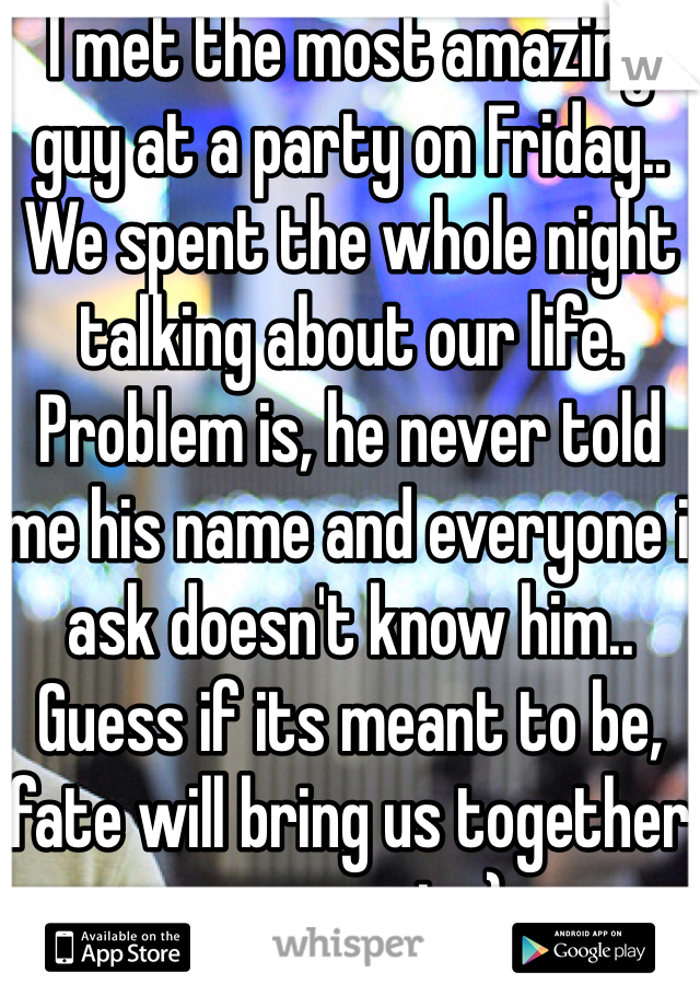 I met the most amazing guy at a party on Friday.. We spent the whole night talking about our life. Problem is, he never told me his name and everyone i ask doesn't know him.. Guess if its meant to be, fate will bring us together once again :)