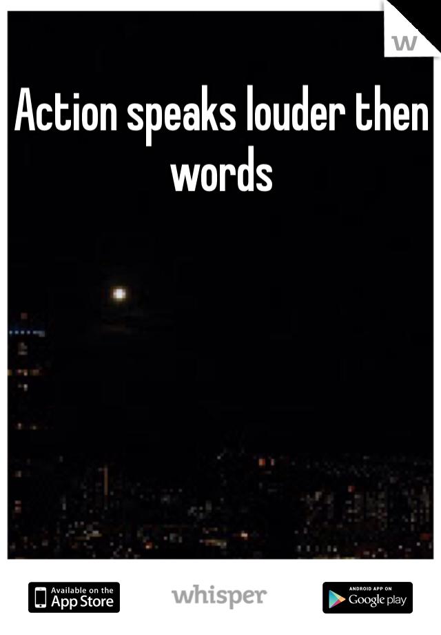Action speaks louder then words
