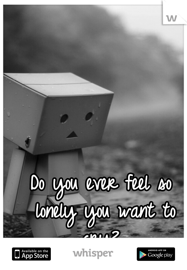 Do you ever feel so lonely you want to cry?